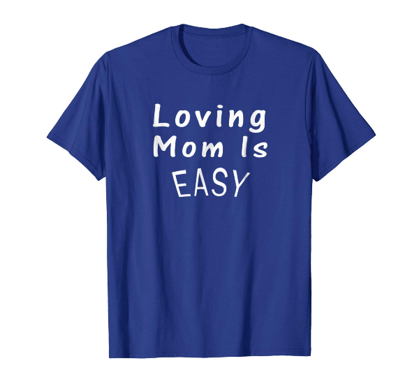 Loving Mom Is Easy- Mom t-shirt gift