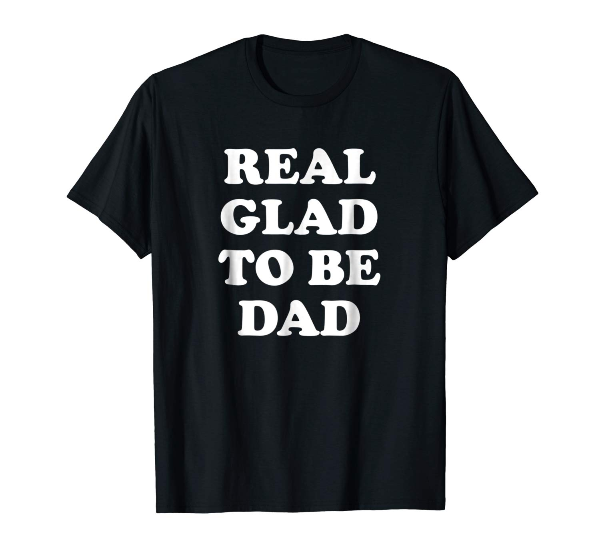 Real Glad To Be Dad Birthday Fathers Day Shirts