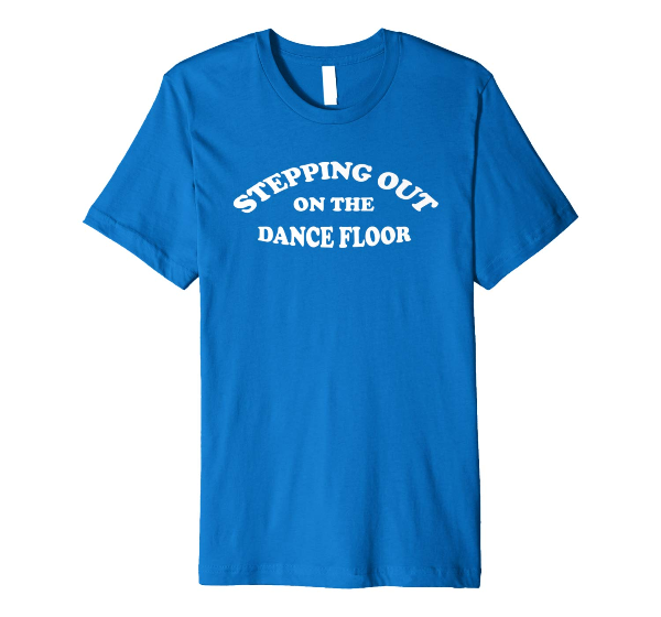 Stepping Out On The Dance Floor - dance T-Shirt for dancers