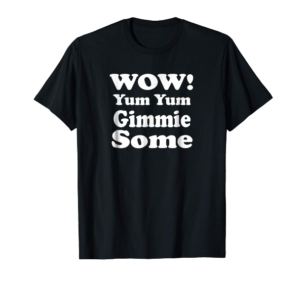 Wow! Yum Yum Gimmie Some-Funny Yum Yum T-Shirt