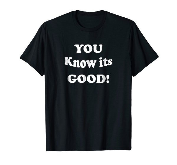 You Know It's Good! Funny urban Good T Shirts