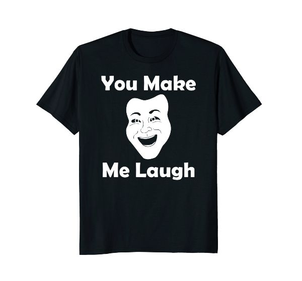 You Make Me Laugh- funny humor face Party Laugh T-shirt